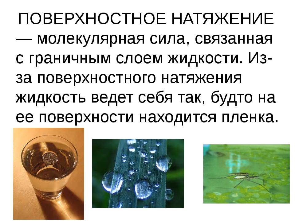 ПОВЕРХНОСТНОЕ НАТЯЖЕНИЕ — молекулярная сила, связанная с граничным слоем жид...