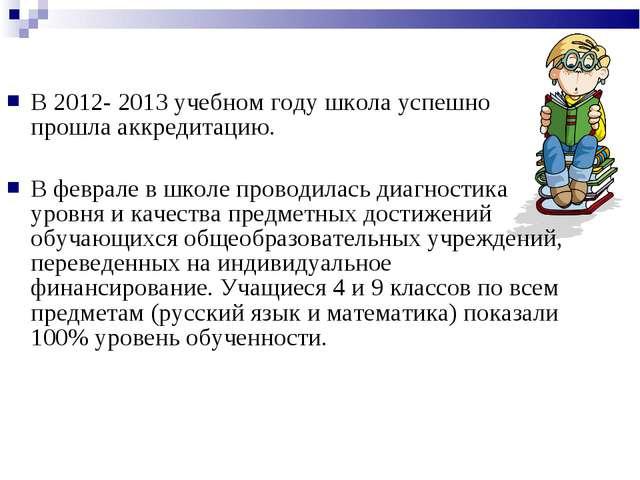 В 2012- 2013 учебном году школа успешно прошла аккредитацию. В феврале в шко...