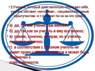 а)да, так как ученик сам виноват; б)да, так как он учитель и ему все можно;