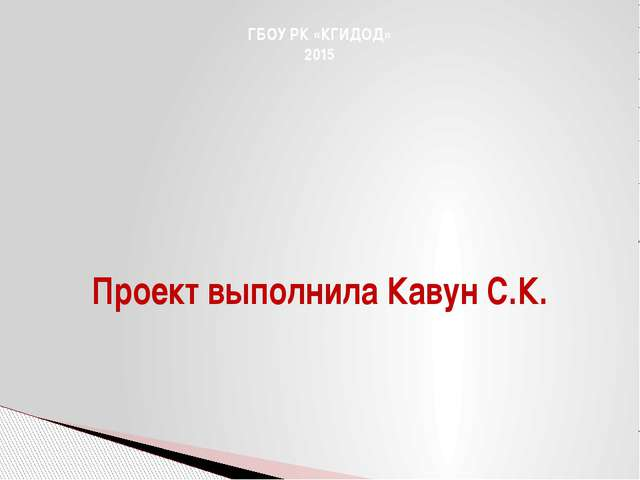 ГБОУ РК «КГИДОД» 2015 Проект выполнила Кавун С.К.