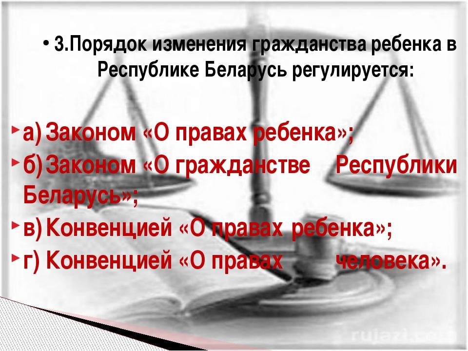 а)Законом «О правах ребенка»; б)Законом «О гражданстве Республики Беларусь...