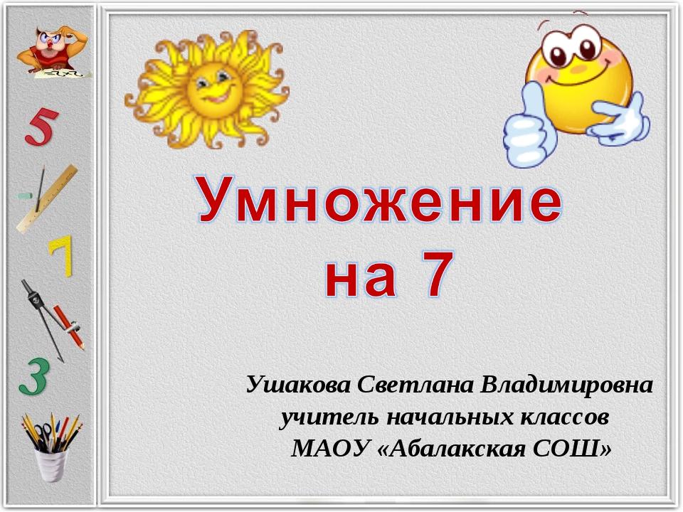 Ушакова Светлана Владимировна учитель начальных классов МАОУ «Абалакская СОШ»