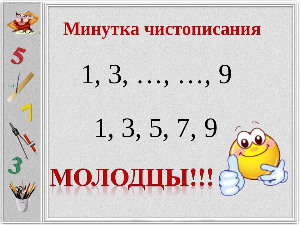 Минутка чистописания 1, 3, …, …, 9 1, 3, 5, 7, 9