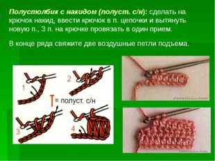 Полустолбик с накидом (полуст. с/н): сделать на крючок накид, ввести крючок в