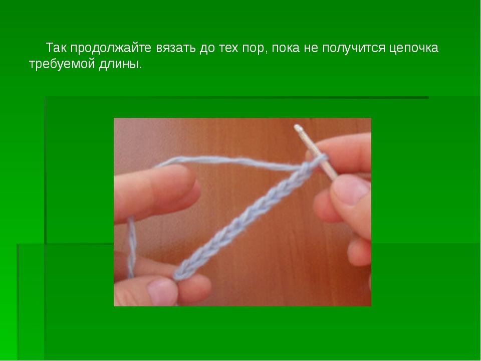 Так продолжайте вязать до тех пор, пока не получится цепочка требуемой длины.