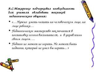 А.С.Макаренко подчеркивал необходимость для учителя овладевать техникой педа