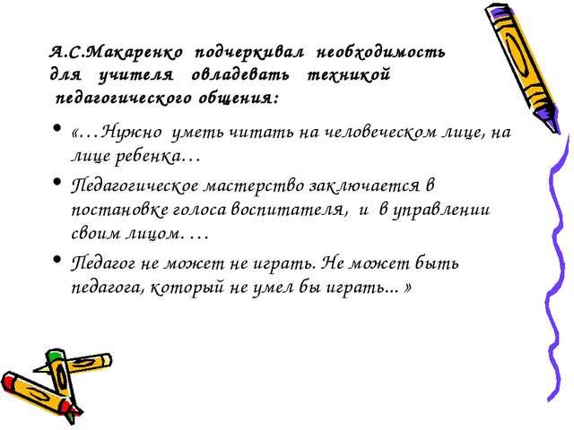 А.С.Макаренко подчеркивал необходимость для учителя овладевать техникой педа...