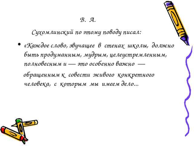 В. А. Сухомлинский по этому поводу писал: «Каждое слово, звучащее в стенах шк...