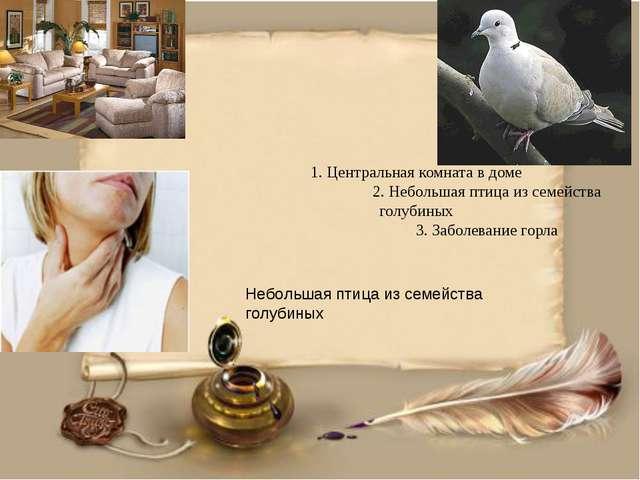 1. Центральная комната в доме 2. Небольшая птица из семейства голубиных 3. За...