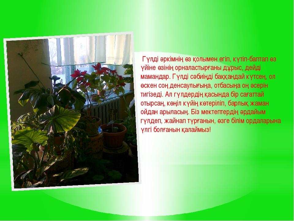 Гүлді әркімнің өз қолымен егіп, күтіп-баптап өз үйіне өзінің орналастырғаны...