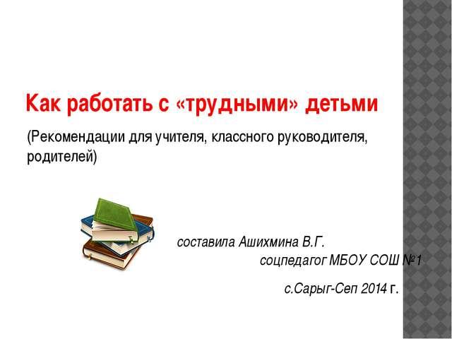 Как работать с «трудными» детьми (Рекомендации для учителя, классного руковод...