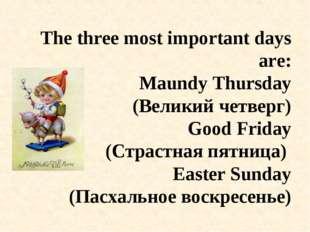 The three most important days are: Maundy Thursday (Великий четверг) Good Fri