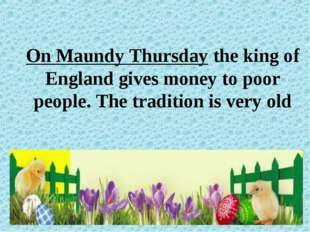 On Maundy Thursday the king of England gives money to poor people. The tradit