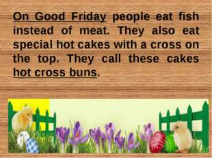 On Good Friday people eat fish instead of meat. They also eat special hot cak