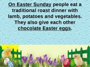 On Easter Sunday people eat a traditional roast dinner with lamb, potatoes an