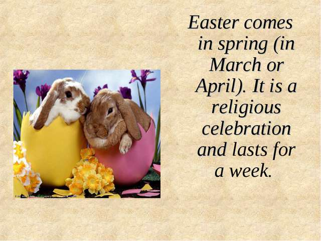 Easter comes in spring (in March or April). It is a religious celebration and...
