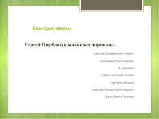 Ажылдың темазы: Сергей Пюрбюнун ынакшыл лириказы. Ажылды Владимировка ортума
