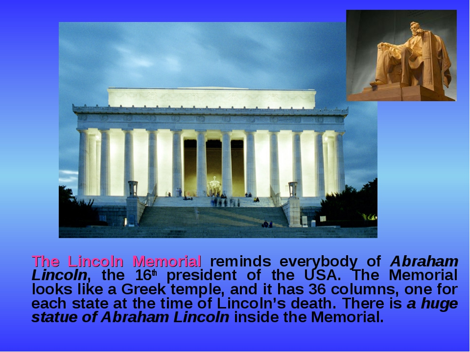 The Lincoln Memorial reminds everybody of Abraham Lincoln, the 16th presiden...