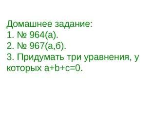 Домашнее задание: 1. № 964(а). 2. № 967(а,б). 3. Придумать три уравнения, у к