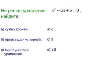Не решая уравнение , найдите: а) сумму корней; б) произведение корней; в) кор