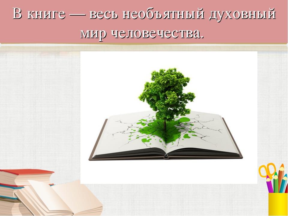 В книге — весь необъятный духовный мир человечества.