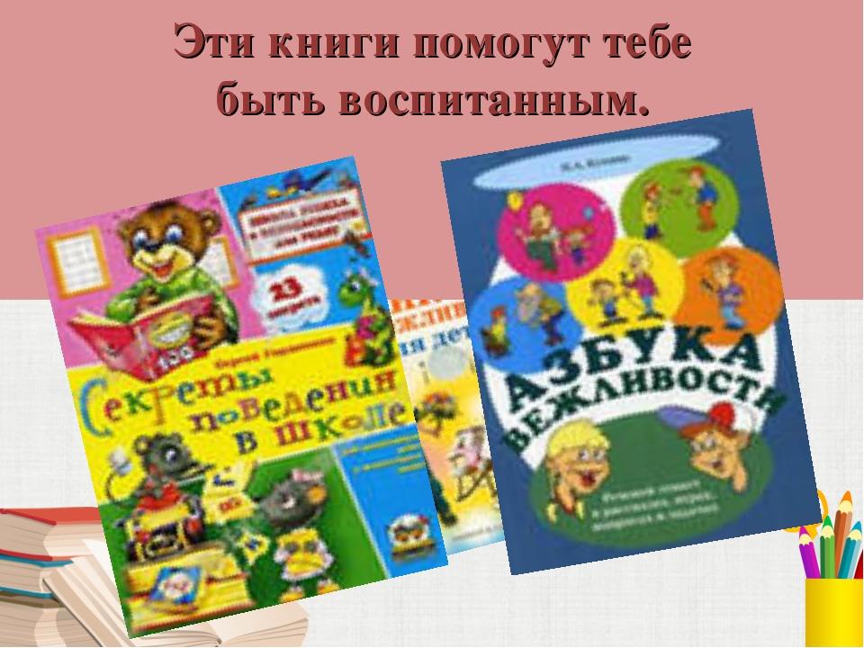 Эти книги помогут тебе быть воспитанным.