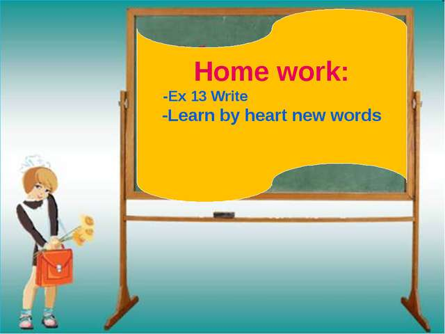 Home work: -Ex 13 Write -Learn by heart new words