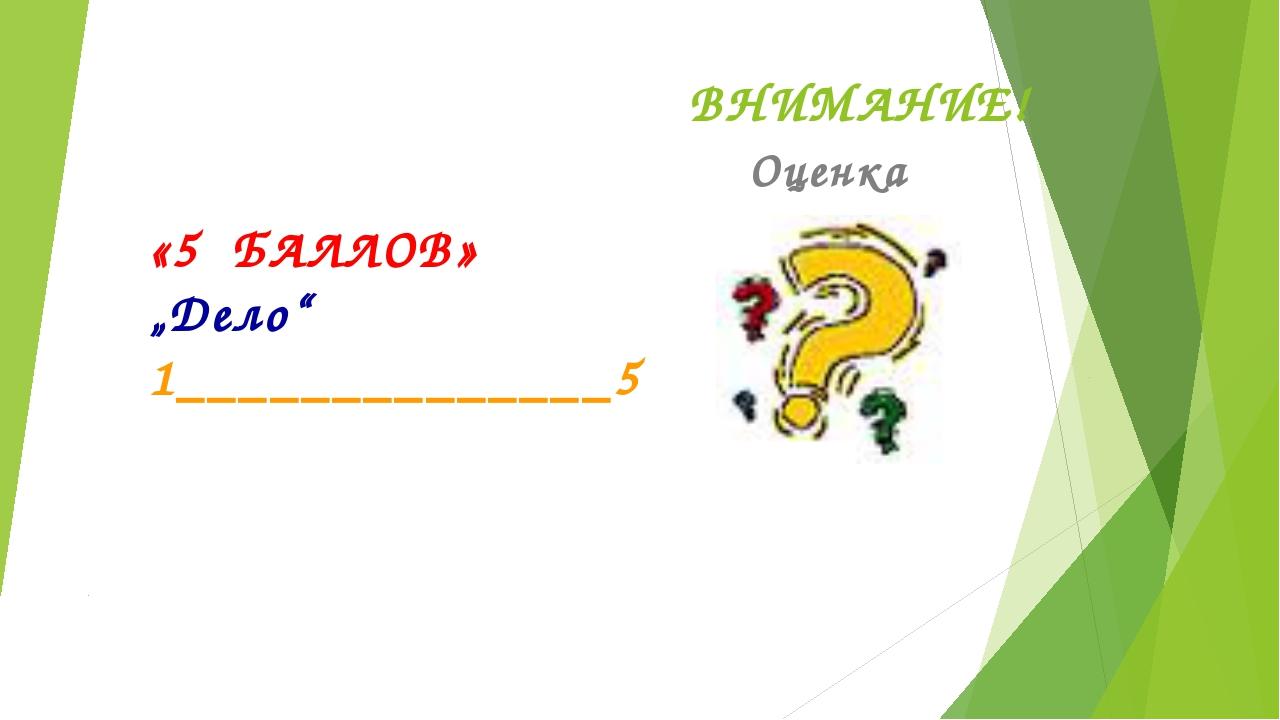 """ВНИМАНИЕ! Оценка «5 БАЛЛОВ» """"Дело"""" 1______________5"""