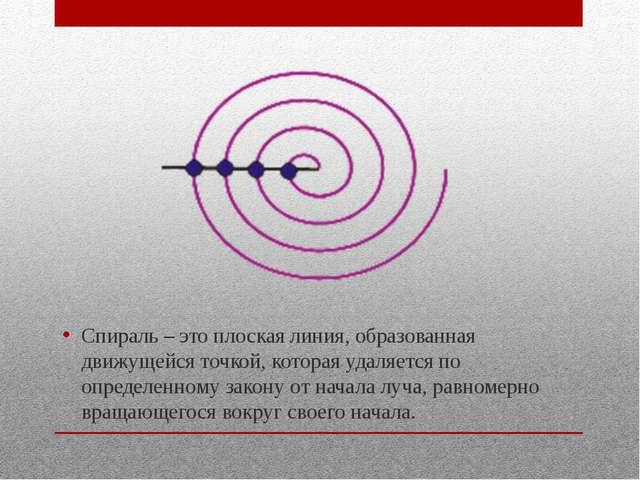 Спираль – это плоская линия, образованная движущейся точкой, которая удаляет...