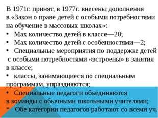 В 1971г. принят, в 1977г. внесены дополнения в «Закон о праве детей с особыми