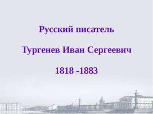 Русский писатель Тургенев Иван Сергеевич 1818 -1883