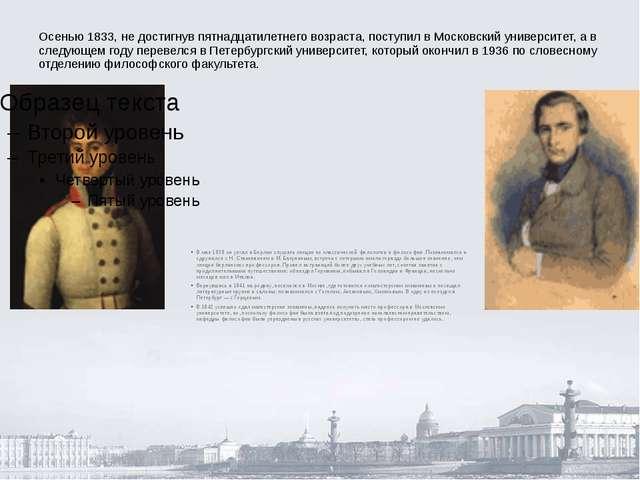 Осенью 1833, не достигнув пятнадцатилетнего возраста, поступил в Московский у...