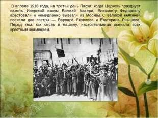 В апреле 1918 года, на третий день Пасхи, когда Церковь празднует память Иве