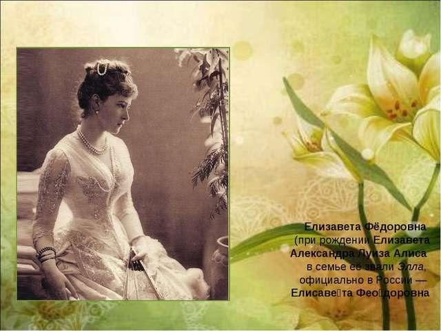 Елизавета Фёдоровна (при рожденииЕлизавета Александра Луиза Алиса в семье е...