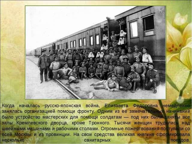 Когда началась русско-японская война, Елизавета Федоровна немедленно занялась...