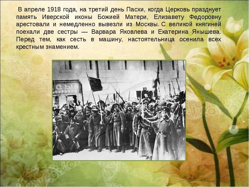 В апреле 1918 года, на третий день Пасхи, когда Церковь празднует память Иве...