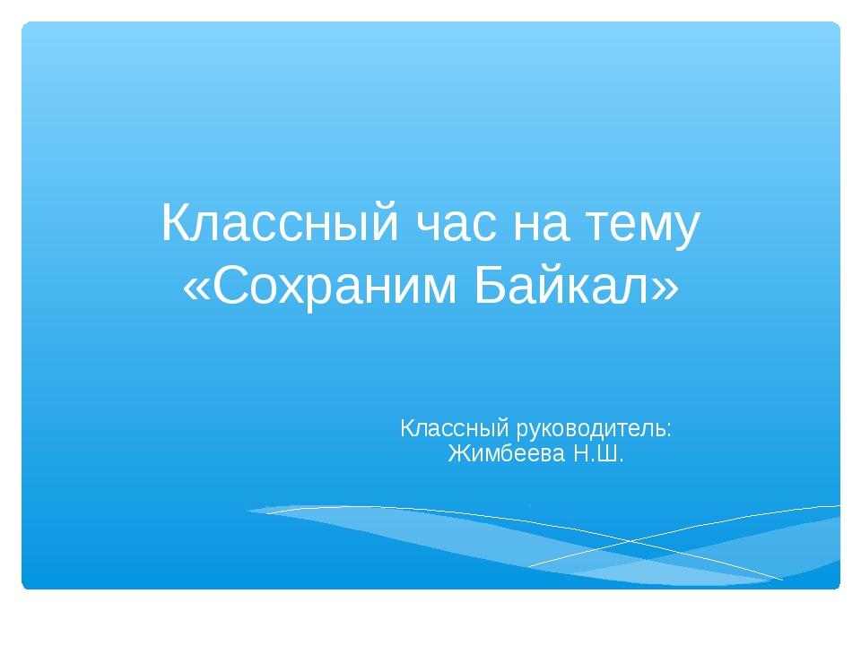 Классный час на тему «Сохраним Байкал» Классный руководитель: Жимбеева Н.Ш.