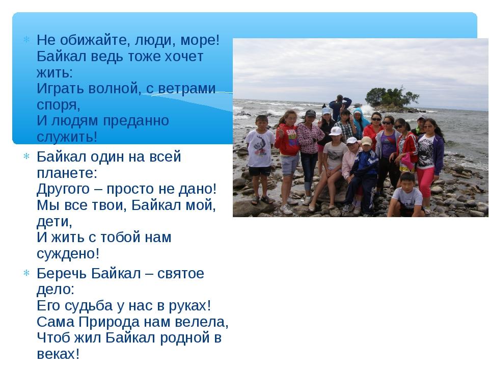 Не обижайте, люди, море! Байкал ведь тоже хочет жить: Играть волной, с ветрам...
