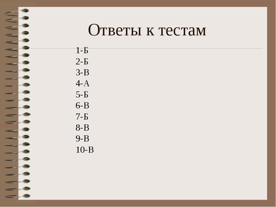 Ответы к тестам 1-Б 2-Б 3-В 4-А 5-Б 6-В 7-Б 8-В 9-В 10-В