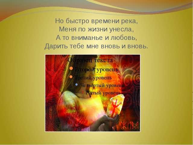 Но быстро времени река, Меня по жизни унесла, А то вниманье и любовь, Дарить...