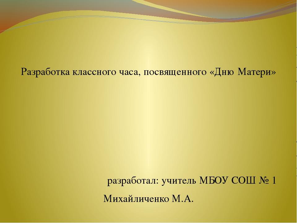 Разработка классного часа, посвященного «Дню Матери» разработал: учитель МБО...