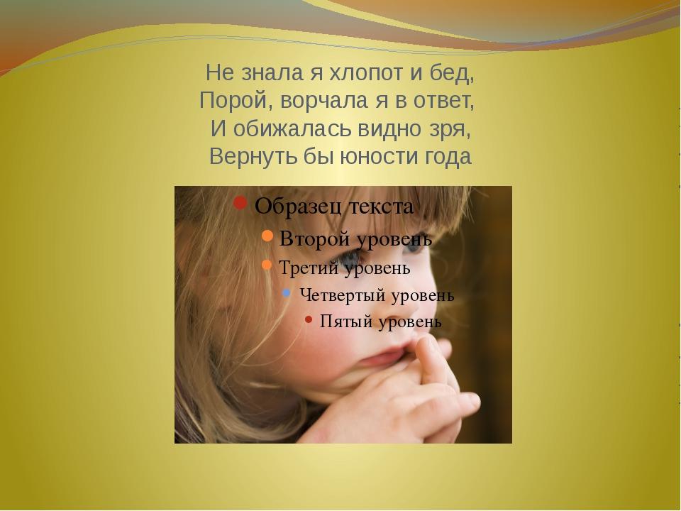 Не знала я хлопот и бед, Порой, ворчала я в ответ, И обижалась видно зря, Вер...