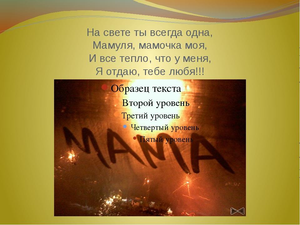 На свете ты всегда одна, Мамуля, мамочка моя, И все тепло, что у меня, Я отда...
