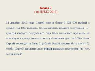 Задача 2 ( из ДЕМО 2015) 31 декабря 2013 года Сергей взял в банке 9 930 000 р