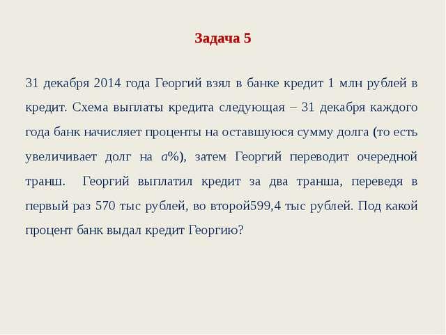 Задача 5 31 декабря 2014 года Георгий взял в банке кредит 1 млн рублей в кред...
