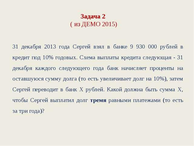 Задача 2 ( из ДЕМО 2015) 31 декабря 2013 года Сергей взял в банке 9 930 000 р...