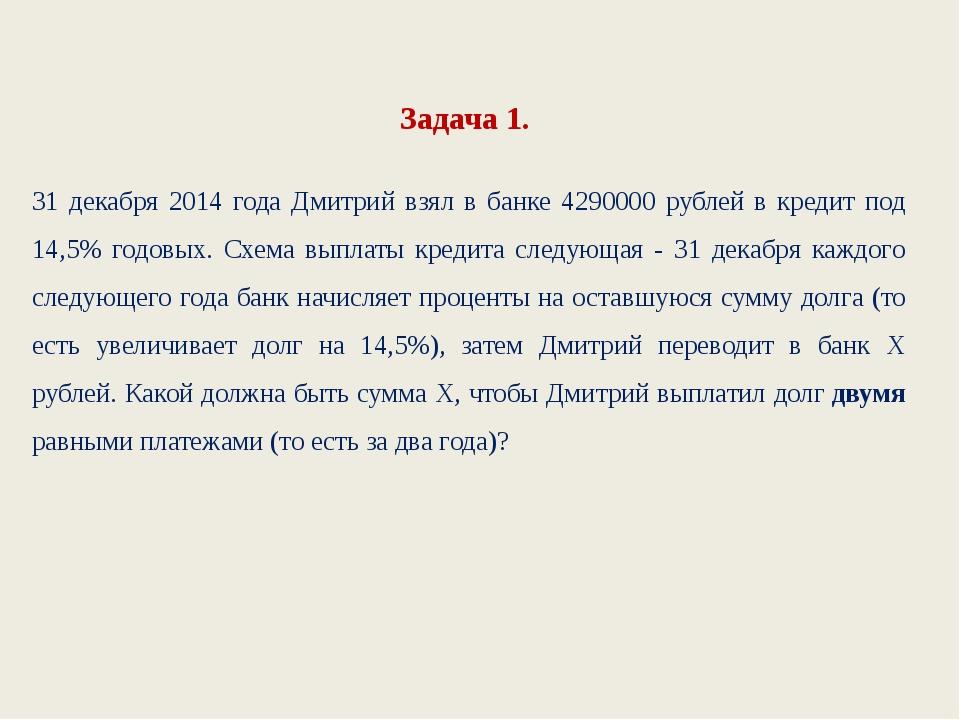 Задача 1. 31 декабря 2014 года Дмитрий взял в банке 4290000 рублей в кредит п...