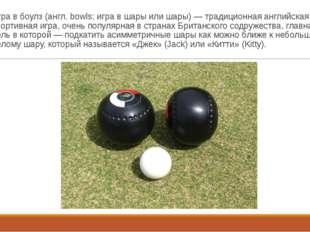 Игра в боулз (англ. bowls; игра в шары или шары) — традиционная английская сп