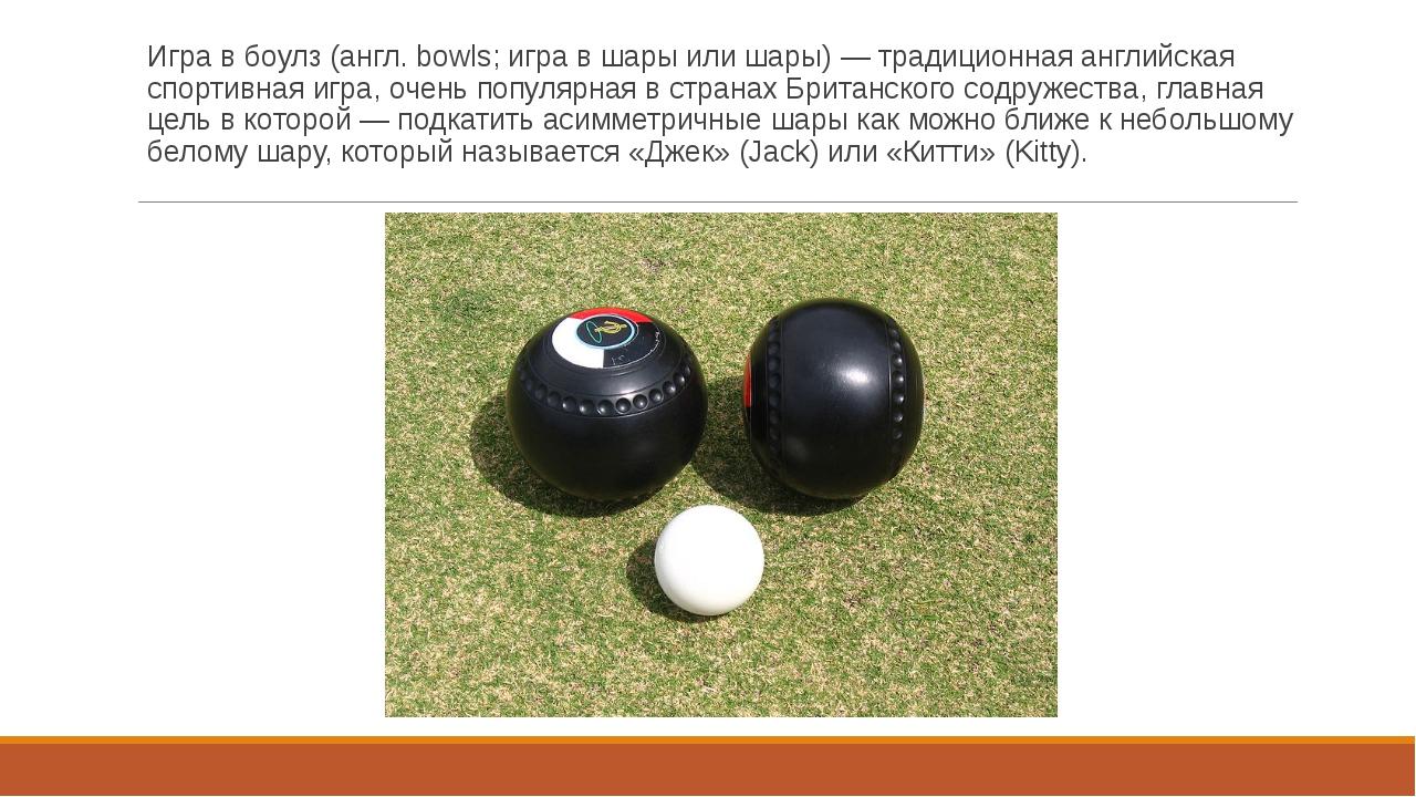 Игра в боулз (англ. bowls; игра в шары или шары) — традиционная английская сп...