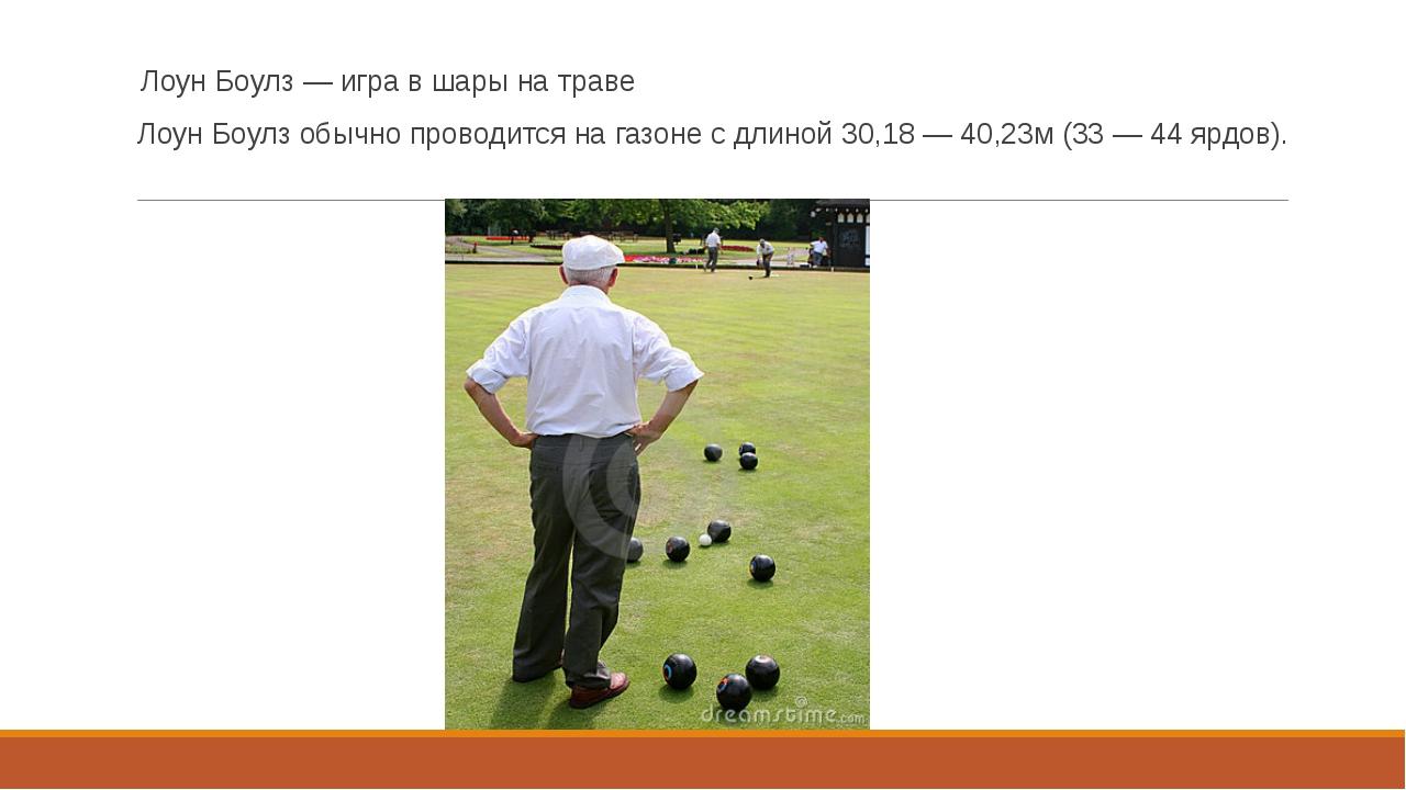 Лоун Боулз — игра в шары на траве Лоун Боулз обычно проводится на газоне с дл...